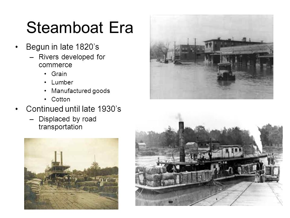 Steamboat Era Begun in late 1820s –Rivers developed for commerce Grain Lumber Manufactured goods Cotton Continued until late 1930s –Displaced by road transportation