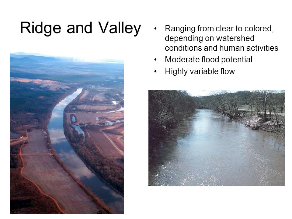 Ridge and Valley Ranging from clear to colored, depending on watershed conditions and human activities Moderate flood potential Highly variable flow