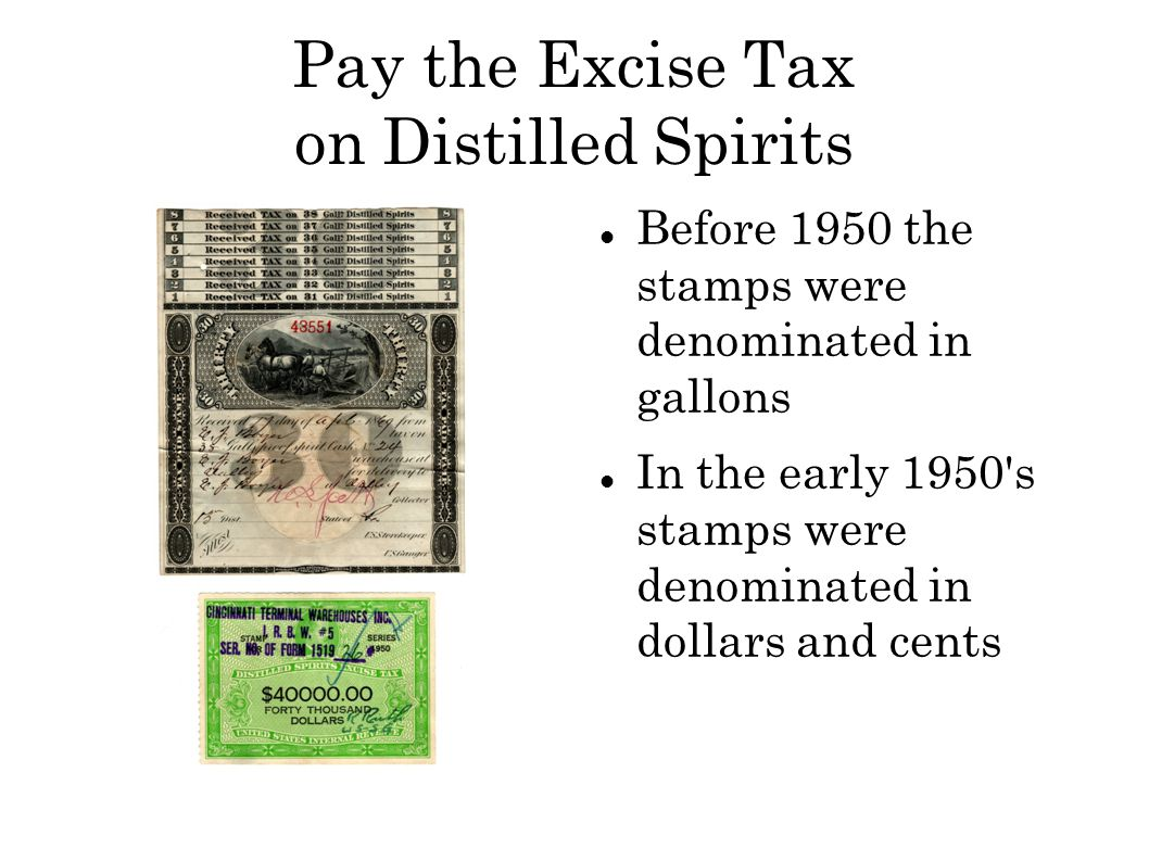 Pay the Excise Tax on Distilled Spirits Before 1950 the stamps were denominated in gallons In the early 1950 s stamps were denominated in dollars and cents