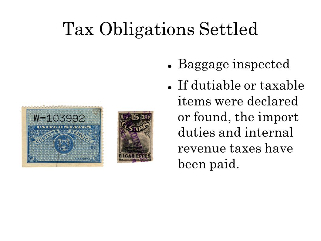 Tax Obligations Settled Baggage inspected If dutiable or taxable items were declared or found, the import duties and internal revenue taxes have been paid.
