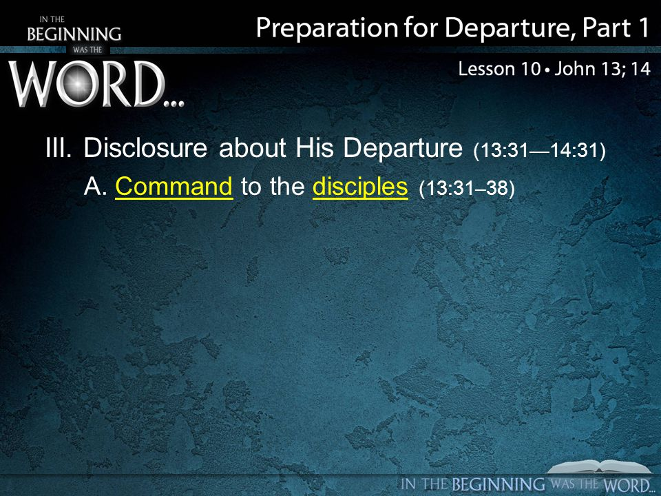 III. Disclosure about His Departure (13:3114:31) A. Command to the disciples (13:31–38)
