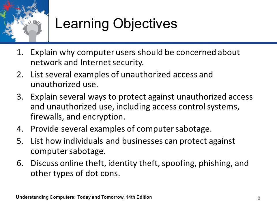 Learning Objectives 1.Explain why computer users should be concerned about network and Internet security. 2.List several examples of unauthorized acce