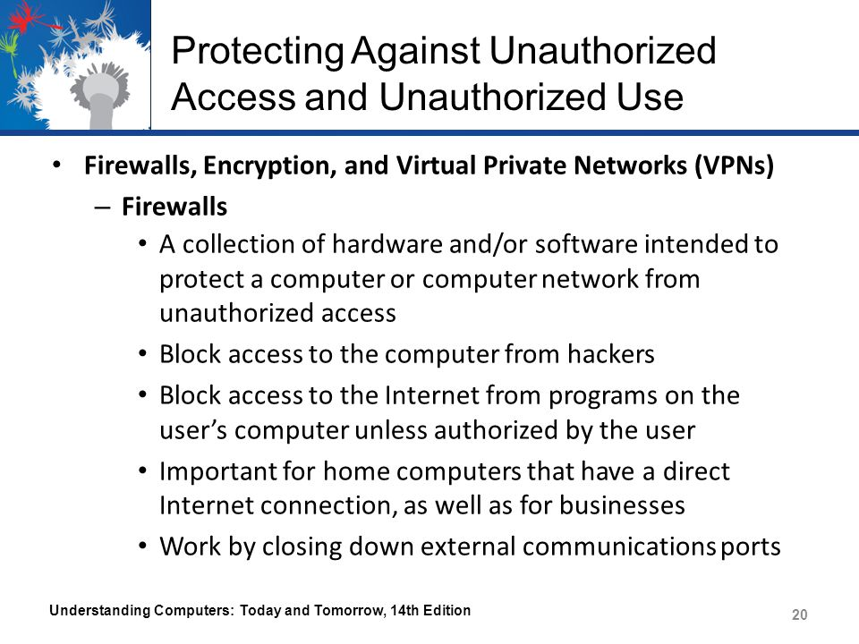Protecting Against Unauthorized Access and Unauthorized Use Firewalls, Encryption, and Virtual Private Networks (VPNs) – Firewalls A collection of har