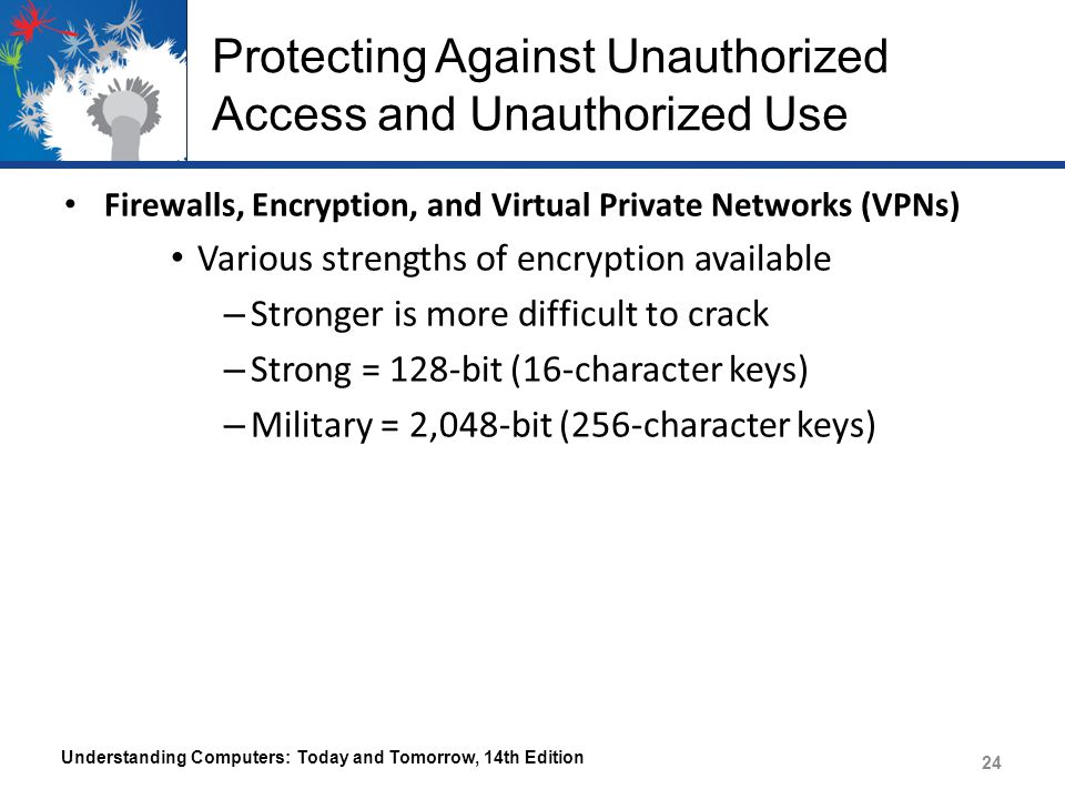 Protecting Against Unauthorized Access and Unauthorized Use Firewalls, Encryption, and Virtual Private Networks (VPNs) Various strengths of encryption