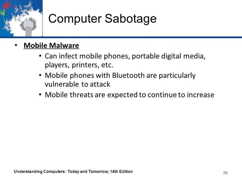 Computer Sabotage Mobile Malware Can infect mobile phones, portable digital media, players, printers, etc. Mobile phones with Bluetooth are particular