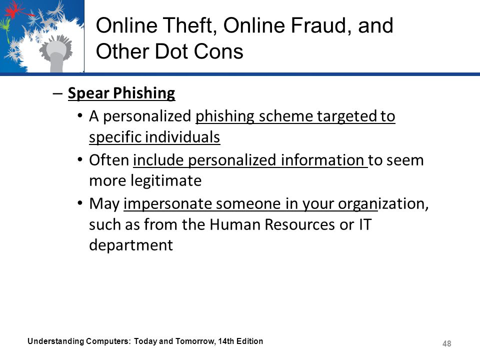 Online Theft, Online Fraud, and Other Dot Cons – Spear Phishing A personalized phishing scheme targeted to specific individuals Often include personal