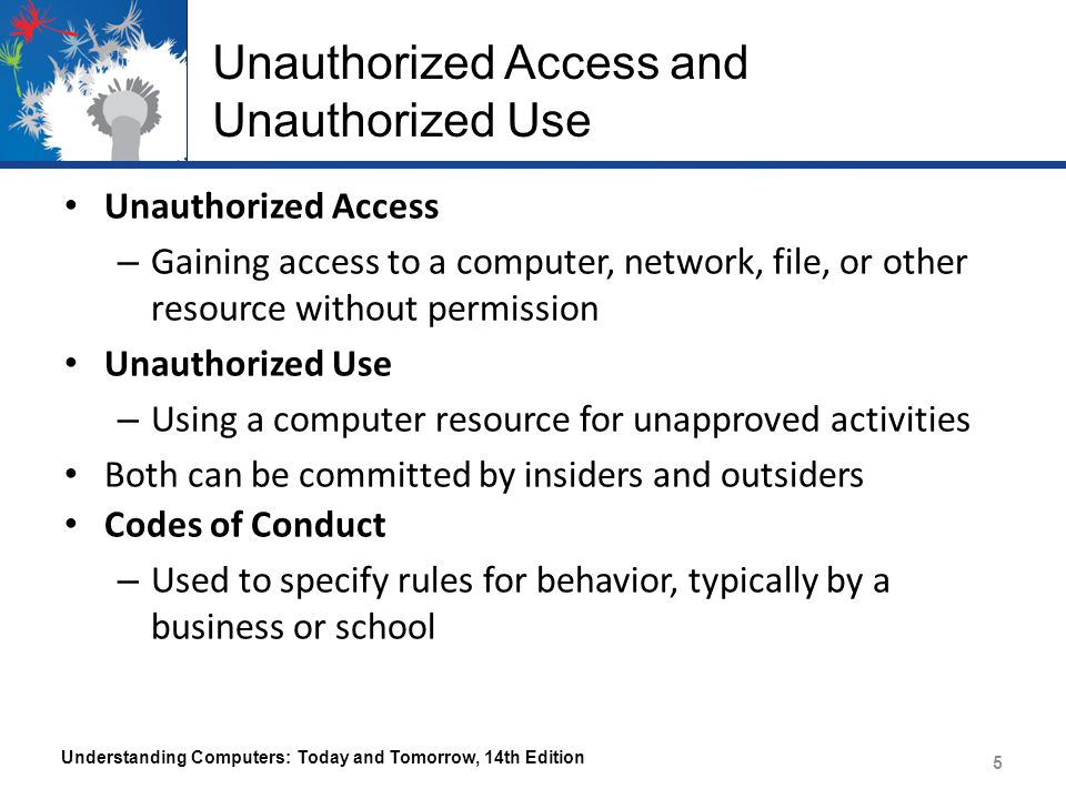 Unauthorized Access and Unauthorized Use Unauthorized Access – Gaining access to a computer, network, file, or other resource without permission Unaut