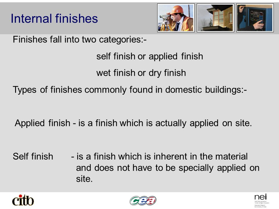 Internal finishes Finishes fall into two categories:- self finish or applied finish wet finish or dry finish Types of finishes commonly found in domestic buildings:- Applied finish - is a finish which is actually applied on site.
