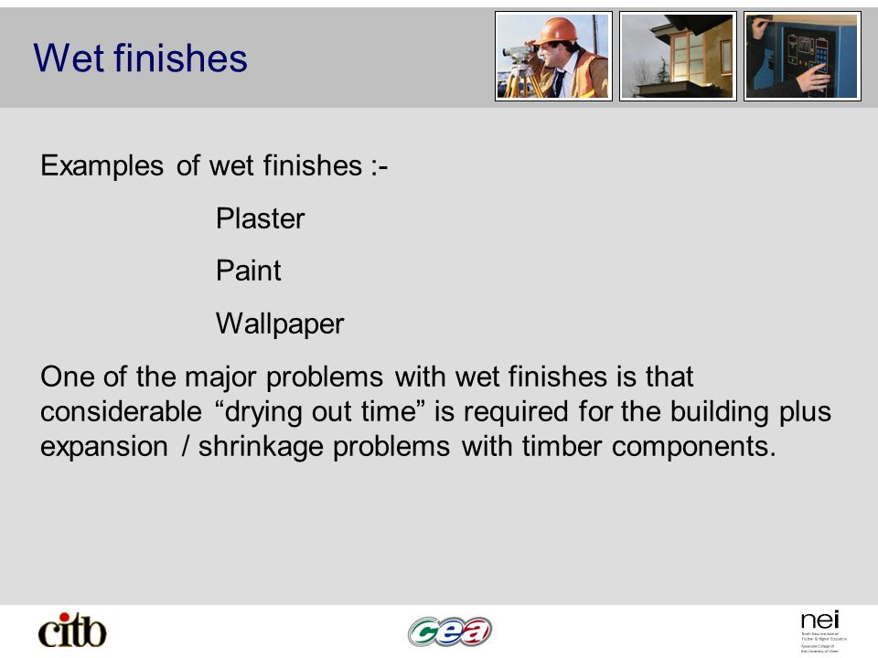 Wet finishes Examples of wet finishes :- Plaster Paint Wallpaper One of the major problems with wet finishes is that considerable drying out time is required for the building plus expansion / shrinkage problems with timber components.