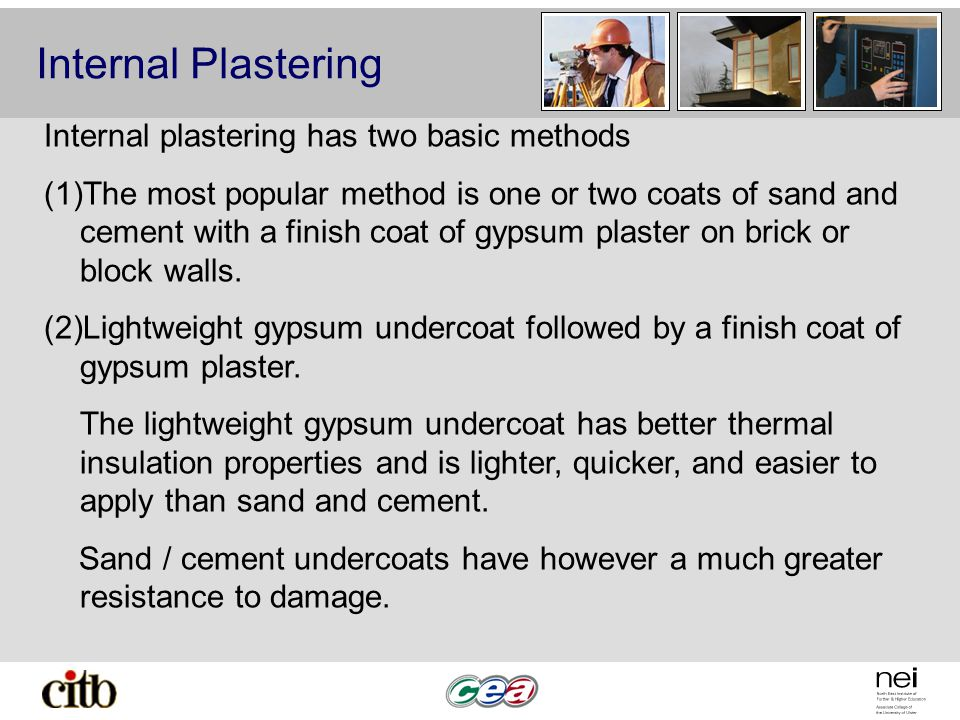 Internal Plastering Internal plastering has two basic methods (1)The most popular method is one or two coats of sand and cement with a finish coat of gypsum plaster on brick or block walls.