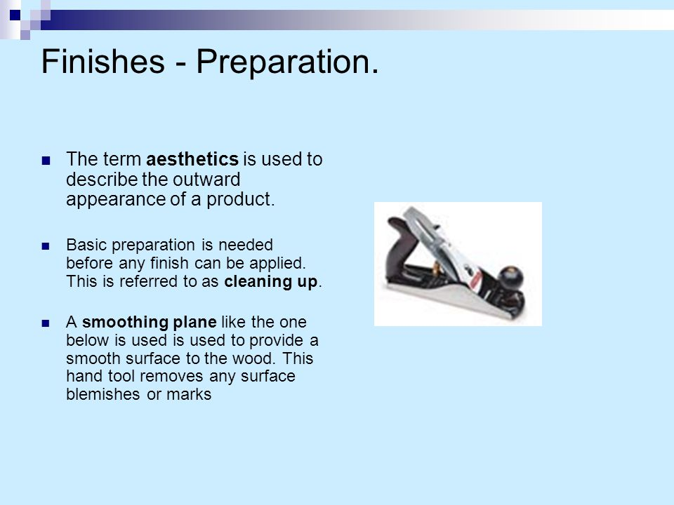 Finishes - Preparation. The term aesthetics is used to describe the outward appearance of a product. Basic preparation is needed before any finish can