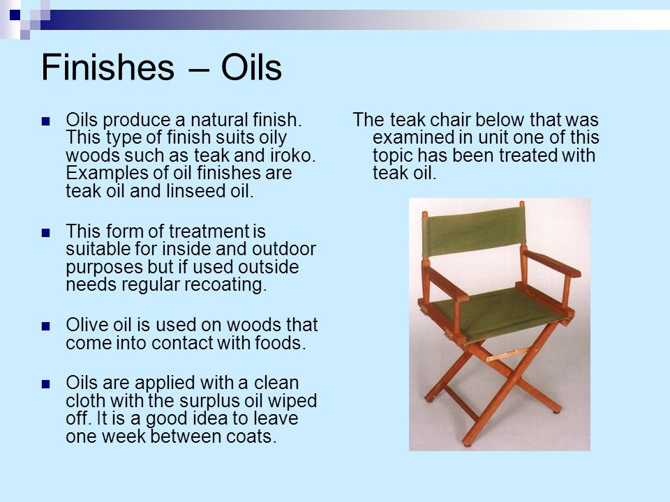 Finishes – Oils Oils produce a natural finish. This type of finish suits oily woods such as teak and iroko. Examples of oil finishes are teak oil and