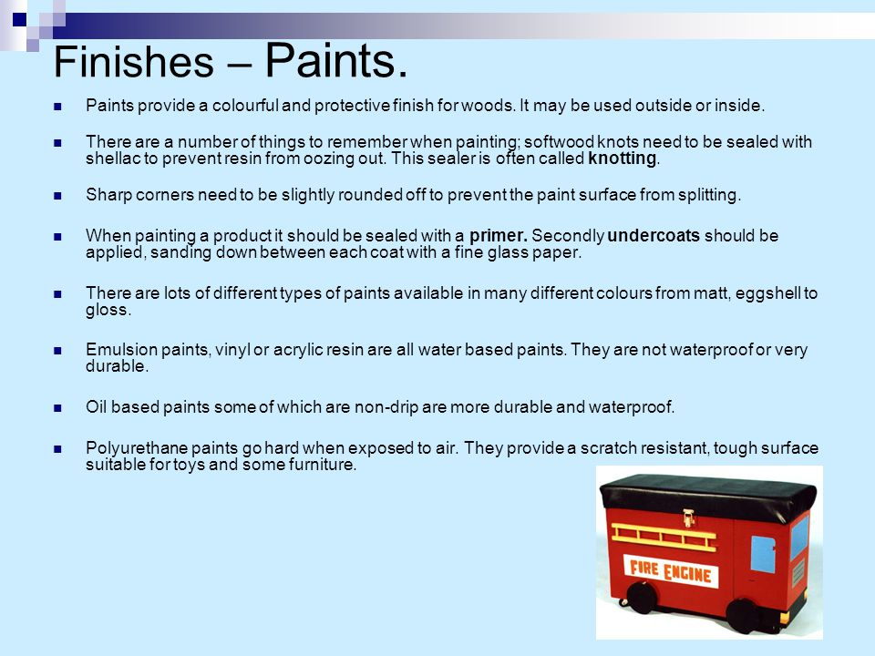Finishes – Paints. Paints provide a colourful and protective finish for woods. It may be used outside or inside. There are a number of things to remem