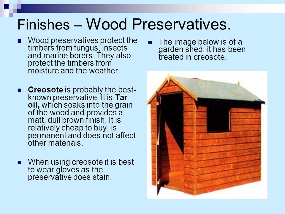 Finishes – Wood Preservatives. Wood preservatives protect the timbers from fungus, insects and marine borers. They also protect the timbers from moist