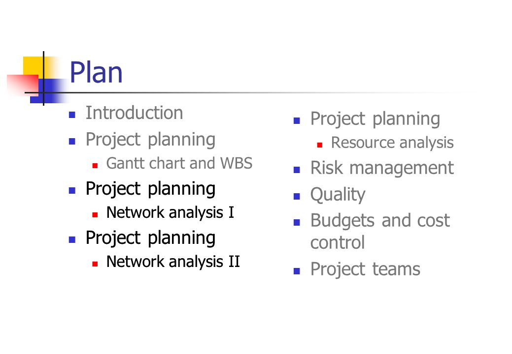 Introduction Project planning Gantt chart and WBS Project planning Network analysis I Project planning Network analysis II Project planning Network analysis I Project planning Network analysis II Plan Project planning Resource analysis Risk management Quality Budgets and cost control Project teams
