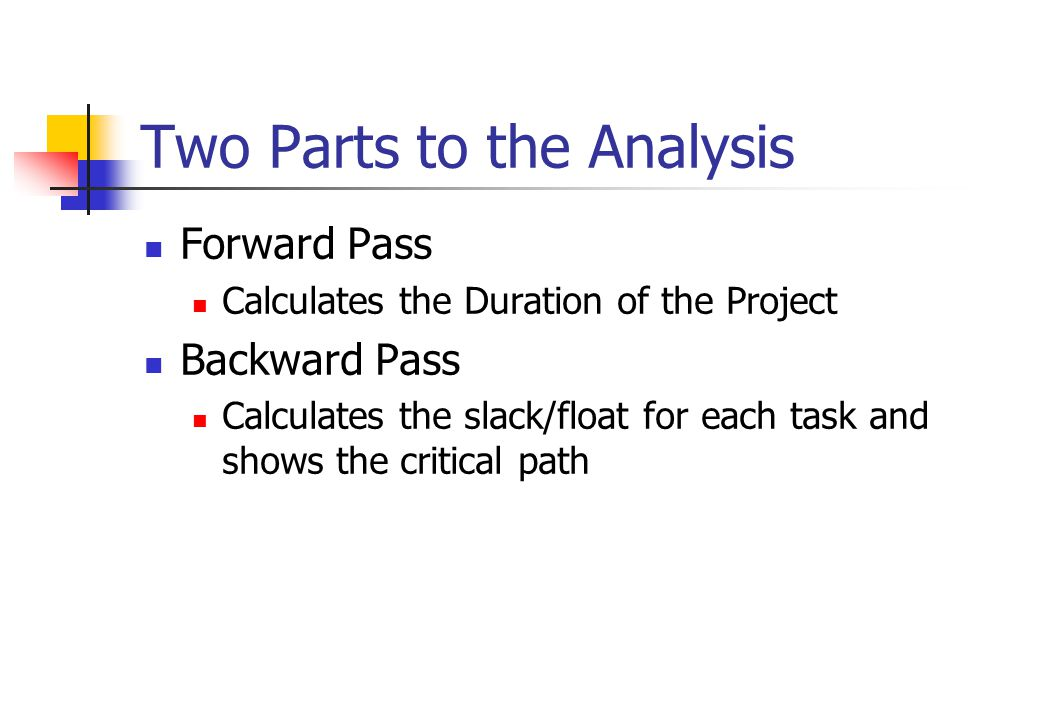 Two Parts to the Analysis Forward Pass Calculates the Duration of the Project Backward Pass Calculates the slack/float for each task and shows the critical path