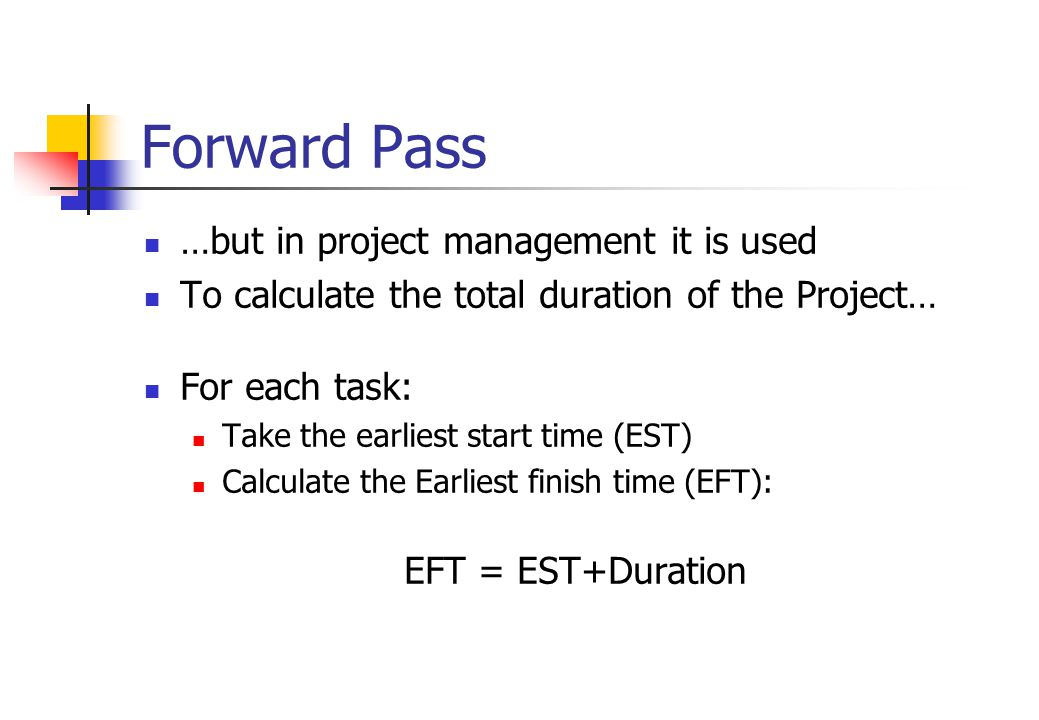 Forward Pass …but in project management it is used To calculate the total duration of the Project… For each task: Take the earliest start time (EST) Calculate the Earliest finish time (EFT): EFT = EST+Duration