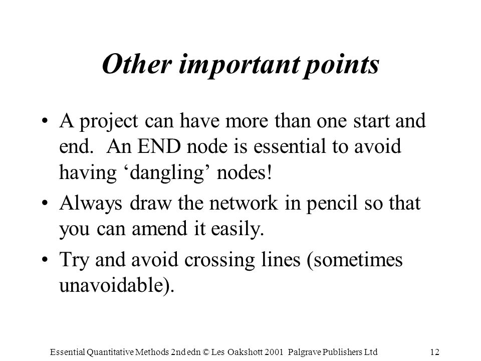 Essential Quantitative Methods 2nd edn © Les Oakshott 2001 Palgrave Publishers Ltd12 Other important points A project can have more than one start and end.