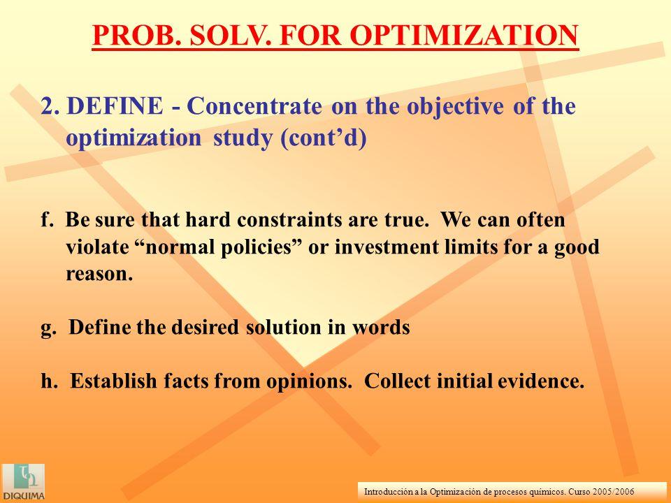 Introducción a la Optimización de procesos químicos. Curso 2005/2006 2. DEFINE - Concentrate on the objective of the optimization study (contd) f. Be
