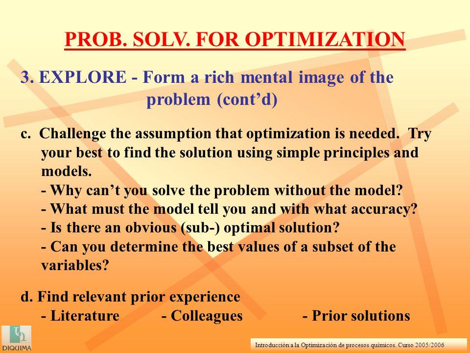 Introducción a la Optimización de procesos químicos. Curso 2005/2006 3. EXPLORE - Form a rich mental image of the problem (contd) c. Challenge the ass
