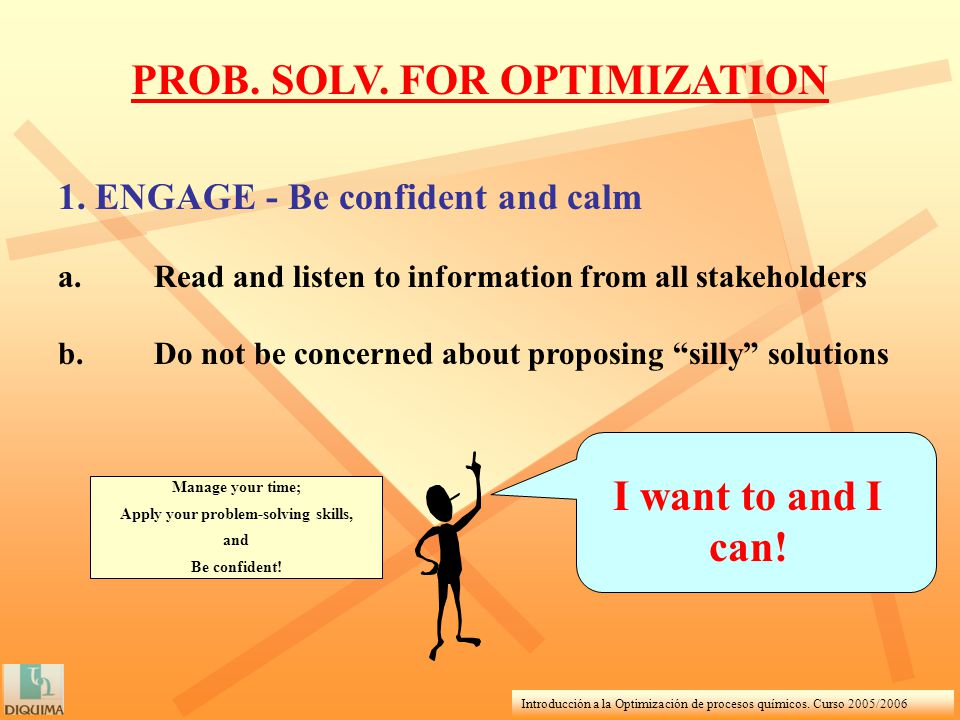 Introducción a la Optimización de procesos químicos. Curso 2005/2006 1. ENGAGE - Be confident and calm a.Read and listen to information from all stake