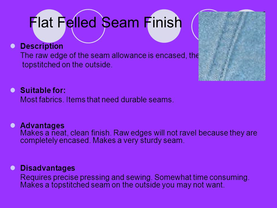 Flat Felled Seam Finish Description The raw edge of the seam allowance is encased, then topstitched on the outside. Suitable for: Most fabrics. Items