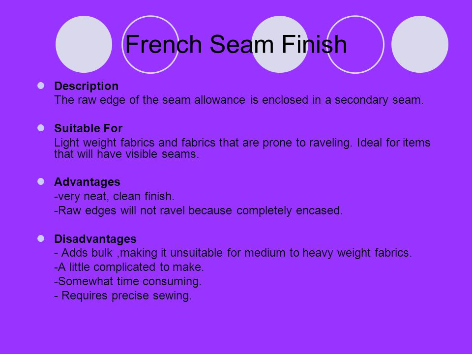 French Seam Finish Description The raw edge of the seam allowance is enclosed in a secondary seam. Suitable For Light weight fabrics and fabrics that