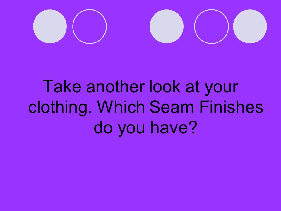 Take another look at your clothing. Which Seam Finishes do you have?