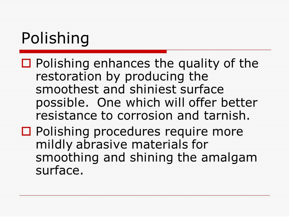 Polishing Polishing enhances the quality of the restoration by producing the smoothest and shiniest surface possible.