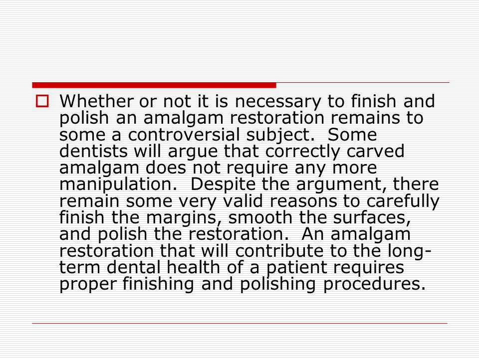 Whether or not it is necessary to finish and polish an amalgam restoration remains to some a controversial subject.