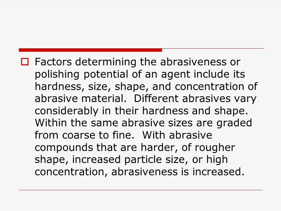 Factors determining the abrasiveness or polishing potential of an agent include its hardness, size, shape, and concentration of abrasive material.