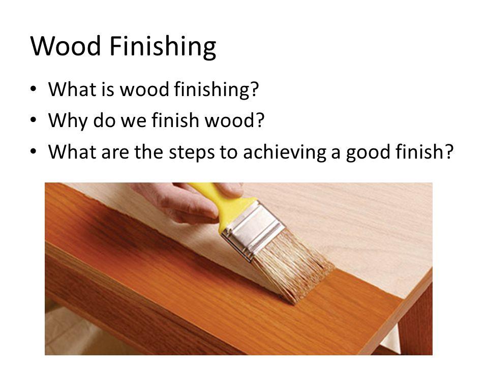 Wood Finishing Two steps to wood finishing – Sanding – Applying a chemical protectant (finish)
