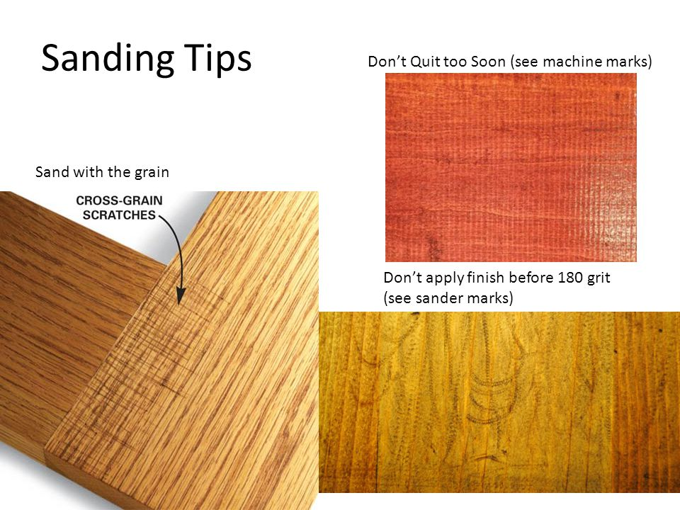 Sanding Tips Sand with the grain Dont apply finish before 180 grit (see sander marks) Dont Quit too Soon (see machine marks)