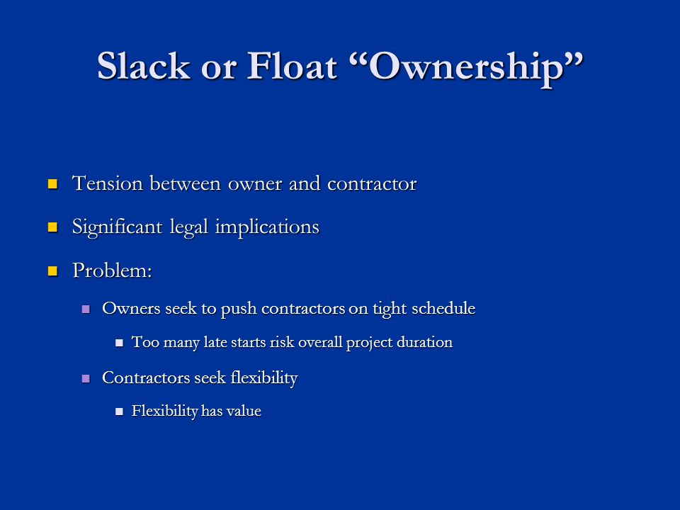 Slack or Float Ownership Tension between owner and contractor Tension between owner and contractor Significant legal implications Significant legal implications Problem: Problem: Owners seek to push contractors on tight schedule Owners seek to push contractors on tight schedule Too many late starts risk overall project duration Too many late starts risk overall project duration Contractors seek flexibility Contractors seek flexibility Flexibility has value Flexibility has value