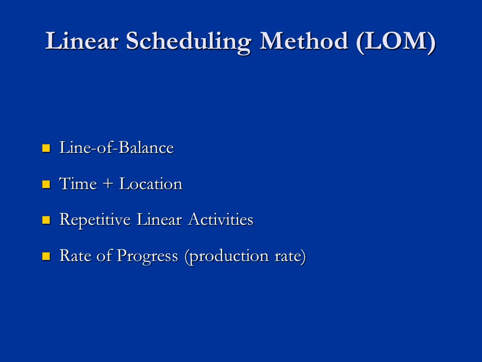 Linear Scheduling Method (LOM) Line-of-Balance Line-of-Balance Time + Location Time + Location Repetitive Linear Activities Repetitive Linear Activities Rate of Progress (production rate) Rate of Progress (production rate)