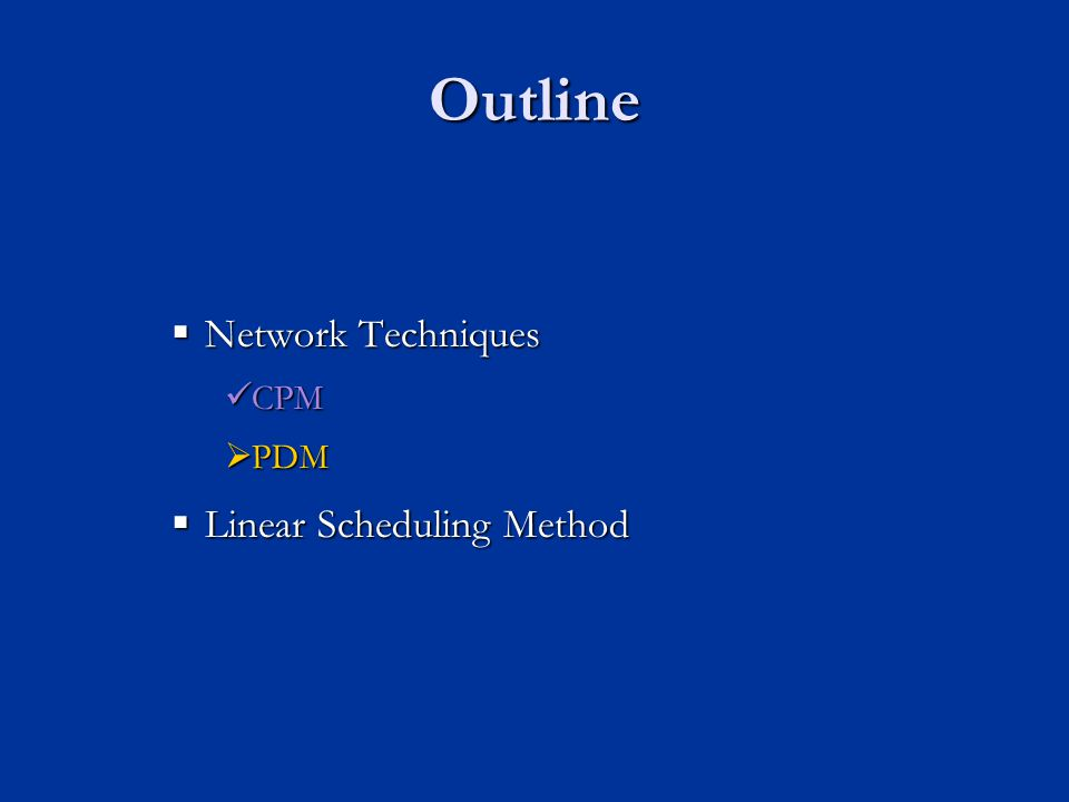 Outline Network Techniques Network Techniques CPM CPM PDM PDM Linear Scheduling Method Linear Scheduling Method