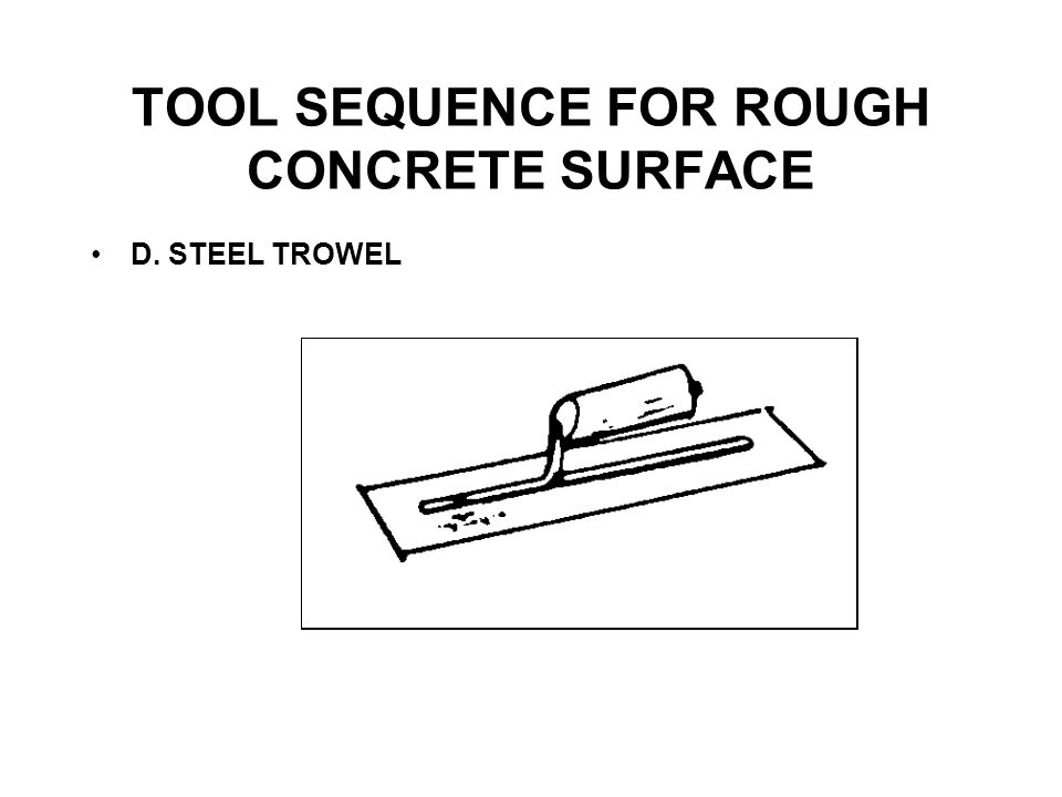 TOOL SEQUENCE FOR ROUGH CONCRETE SURFACE E. POWER TROWEL