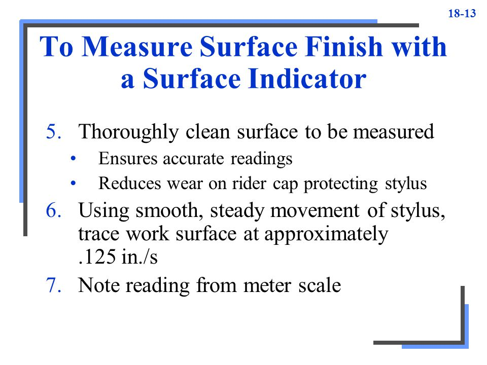 18-13 To Measure Surface Finish with a Surface Indicator 5.Thoroughly clean surface to be measured Ensures accurate readings Reduces wear on rider cap