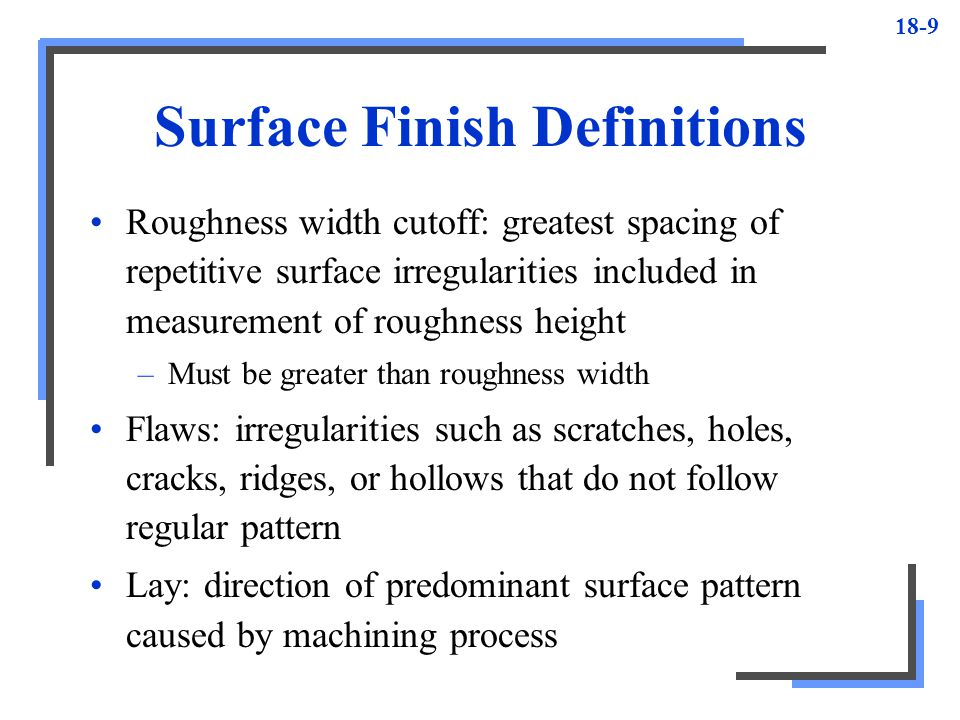 18-9 Surface Finish Definitions Roughness width cutoff: greatest spacing of repetitive surface irregularities included in measurement of roughness hei