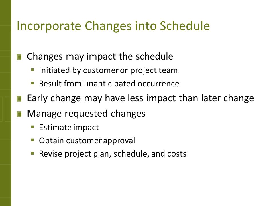 Incorporate Changes into Schedule Changes may impact the schedule Initiated by customer or project team Result from unanticipated occurrence Early cha
