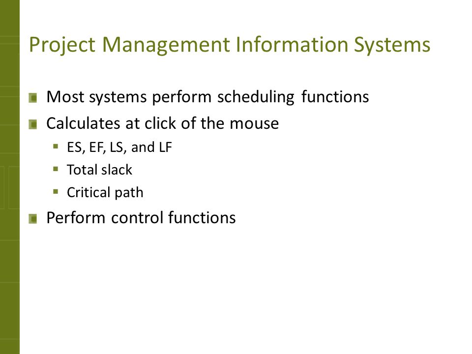 Project Management Information Systems Most systems perform scheduling functions Calculates at click of the mouse ES, EF, LS, and LF Total slack Criti