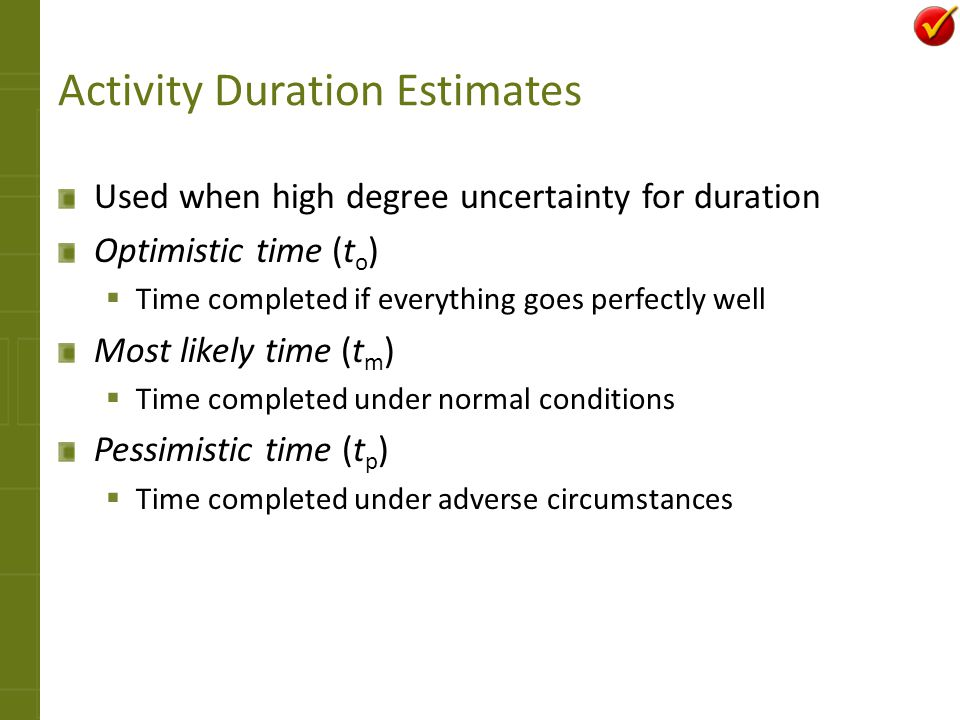 Activity Duration Estimates Used when high degree uncertainty for duration Optimistic time (t o ) Time completed if everything goes perfectly well Mos