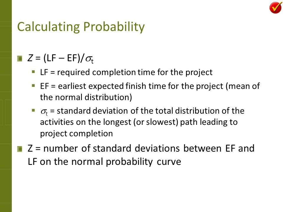 Calculating Probability Z = (LF – EF)/ t LF = required completion time for the project EF = earliest expected finish time for the project (mean of the