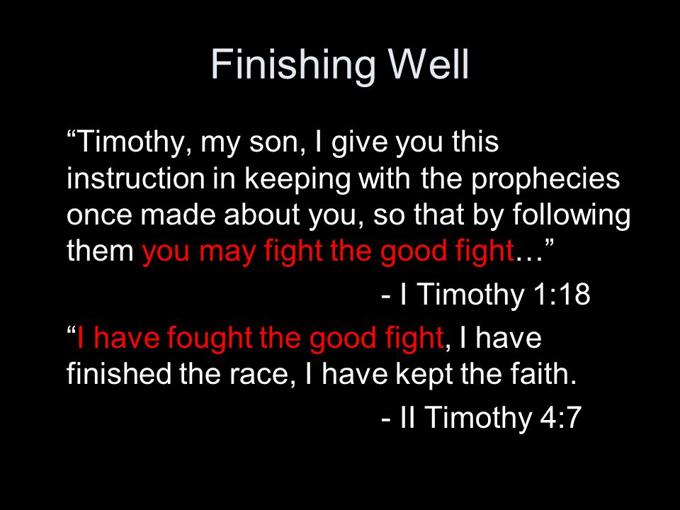 Finishing Well Timothy, my son, I give you this instruction in keeping with the prophecies once made about you, so that by following them you may fight the good fight… - I Timothy 1:18 I have fought the good fight, I have finished the race, I have kept the faith.