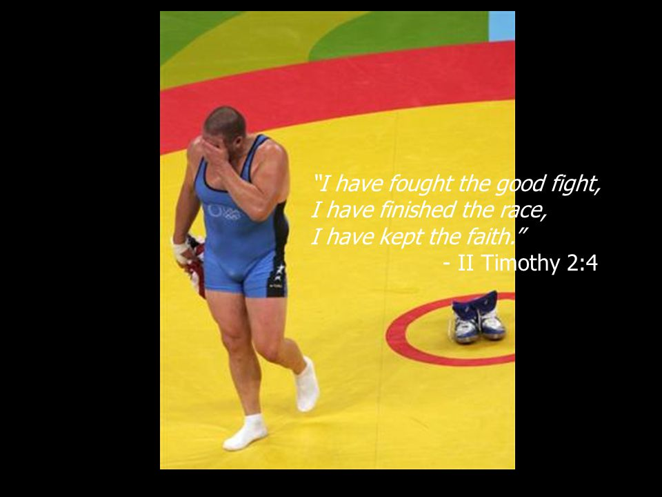 I have fought the good fight, I have finished the race, I have kept the faith. - II Timothy 2:4