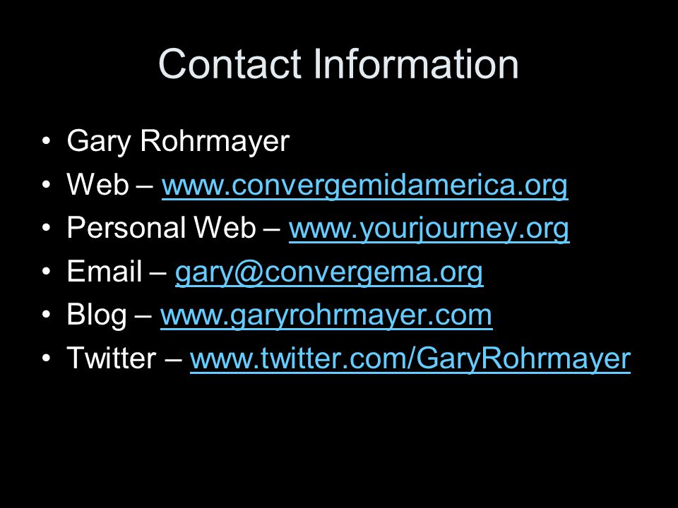 Contact Information Gary Rohrmayer Web – www.convergemidamerica.orgwww.convergemidamerica.org Personal Web – www.yourjourney.orgwww.yourjourney.org Email – gary@convergema.orggary@convergema.org Blog – www.garyrohrmayer.comwww.garyrohrmayer.com Twitter – www.twitter.com/GaryRohrmayerwww.twitter.com/GaryRohrmayer
