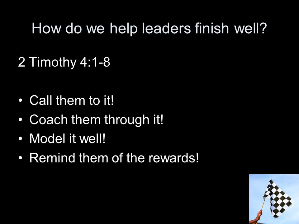 How do we help leaders finish well. 2 Timothy 4:1-8 Call them to it.