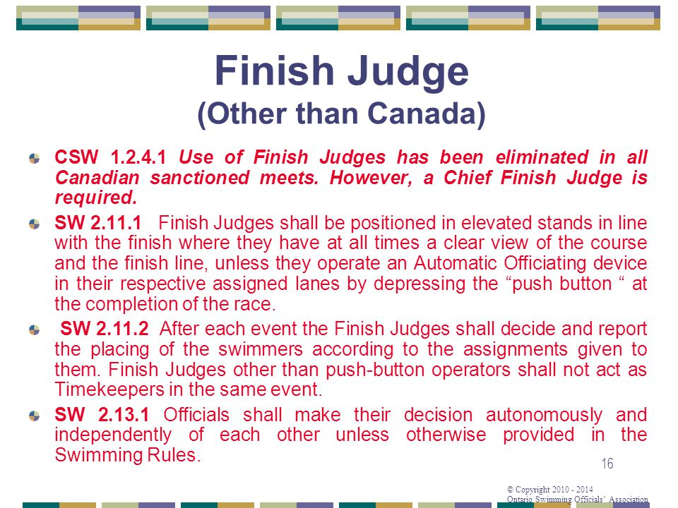 © Copyright 2010 - 2014 Ontario Swimming Officials Association 16 Finish Judge (Other than Canada) CSW 1.2.4.1 Use of Finish Judges has been eliminated in all Canadian sanctioned meets.