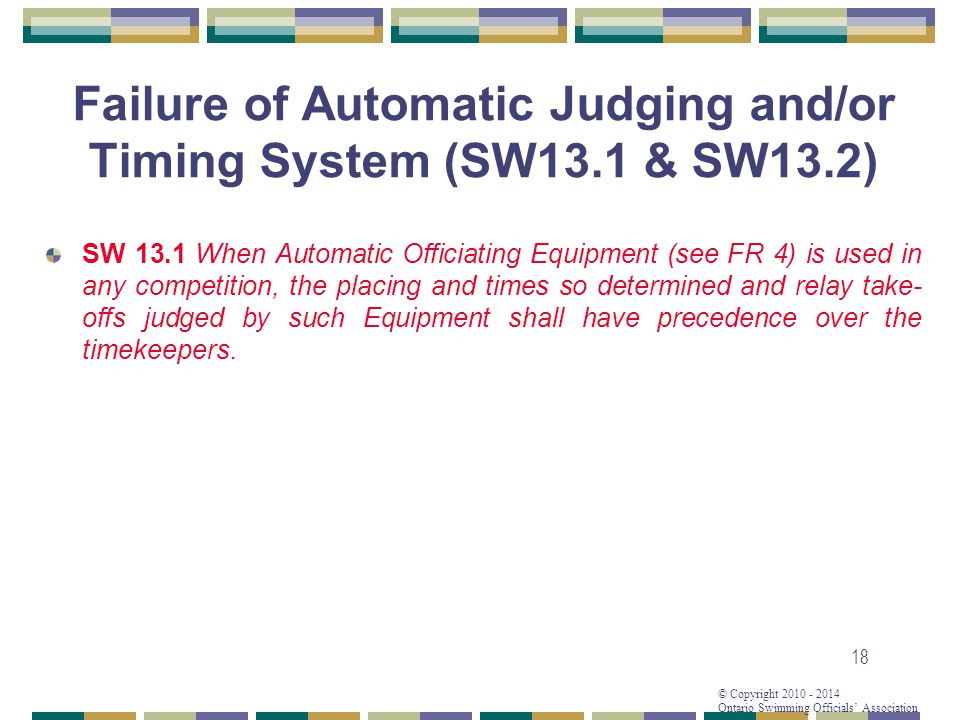 © Copyright 2010 - 2014 Ontario Swimming Officials Association 18 Failure of Automatic Judging and/or Timing System (SW13.1 & SW13.2) SW 13.1 When Automatic Officiating Equipment (see FR 4) is used in any competition, the placing and times so determined and relay take- offs judged by such Equipment shall have precedence over the timekeepers.