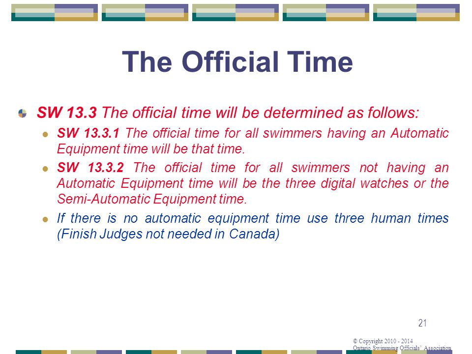 © Copyright 2010 - 2014 Ontario Swimming Officials Association 21 The Official Time SW 13.3 The official time will be determined as follows: SW 13.3.1 The official time for all swimmers having an Automatic Equipment time will be that time.